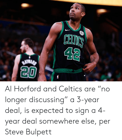 "Celtics: CELICS  42  20 Al Horford and Celtics are ""no longer discussing"" a 3-year deal, is expected to sign a 4-year deal somewhere else, per Steve Bulpett"