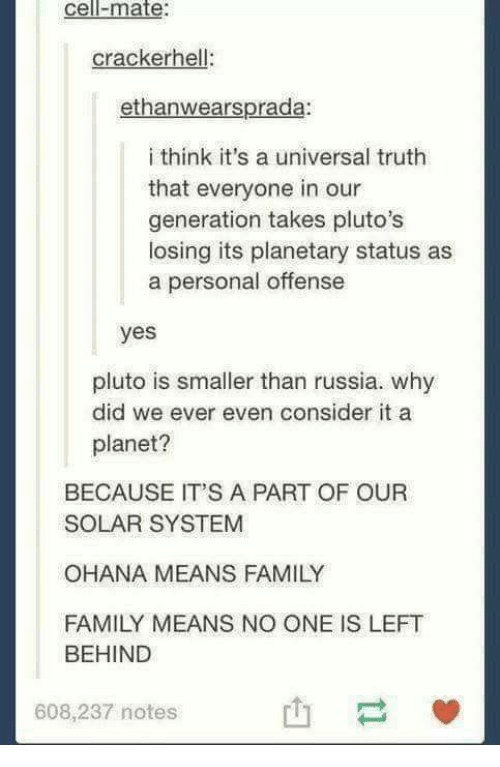 ohana: Cell ate  cracker hel  ethanwearsprada:  i think it's a universal truth  that everyone in our  generation takes pluto's  losing its planetary status as  a personal offense  yes  pluto is smaller than russia. why  did we ever even consider it a  planet?  BECAUSE IT'S A PART OF OUR  SOLAR SYSTEM  OHANA MEANS FAMILY  FAMILY MEANS NO ONE IS LEFT  BEHIND  608,237 notes