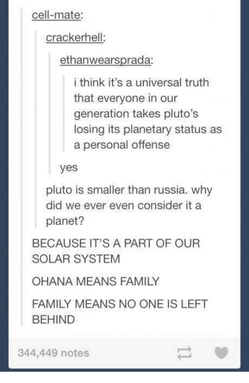 ohana: cell-mate:  crackerhell:  ethanwearsprada  i think it's a universal truth  that everyone in our  generation takes pluto's  losing its planetary status as  a personal offense  yes  pluto is smaller than russia. why  did we ever even consider it a  planet?  BECAUSE IT'S A PART OF OUR  SOLAR SYSTEM  OHANA MEANS FAMILY  FAMILY MEANS NO ONE IS LEFT  BEHIND  344,449 notes