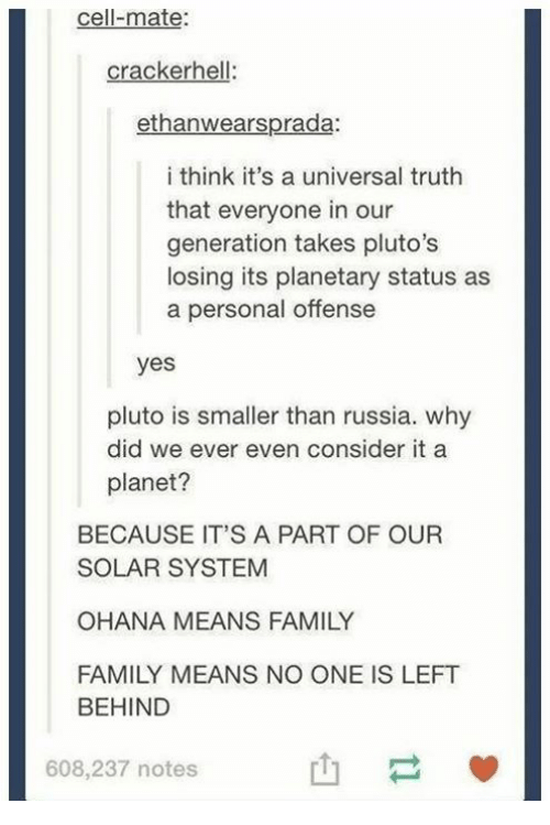 ohana: cell-mate  crackerhell:  ethanwearsprada  i think it's a universal truth  that everyone in our  generation takes pluto's  losing its planetary status as  a personal offense  yes  pluto is smaller than russia. why  did we ever even consider it a  planet?  BECAUSE IT'S A PART OF OUR  SOLAR SYSTEM  OHANA MEANS FAMILY  FAMILY MEANS NO ONE IS LEFT  BEHIND  608,237 notes