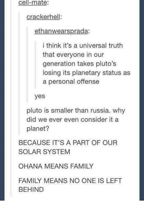ohana: cell-mate:  crackerhell:  ethanwearsprada:  i think it's a universal truth  that everyone in our  generation takes pluto's  losing its planetary status as  a personal offense  yes  pluto is smaller than russia. why  planet?  did we ever even consider it a  BECAUSE IT'S A PART OF OUR  SOLAR SYSTEM  OHANA MEANS FAMILY  FAMILY MEANS NO ONE IS LEFT  BEHIND