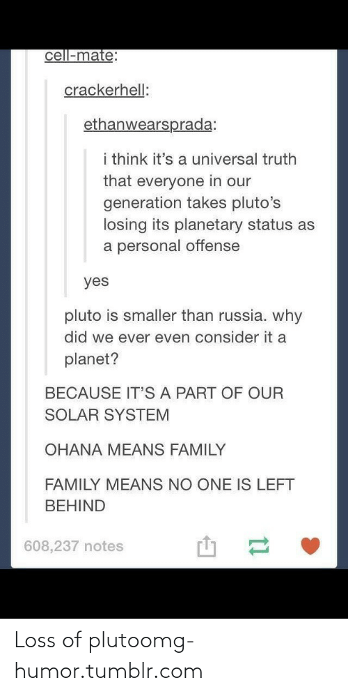 ohana means family: cell-mate:  crackerhell:  ethanwearsprada:  i think it's a universal truth  that everyone in our  generation takes pluto's  losing its planetary status as  a personal offense  yes  pluto is smaller than russia. why  did we ever even consider it a  planet?  BECAUSE IT'S A PART OF OUR  SOLAR SYSTEM  OHANA MEANS FAMILY  FAMILY MEANS NO ONE IS LEFT  BEHIND  608,237 notes Loss of plutoomg-humor.tumblr.com