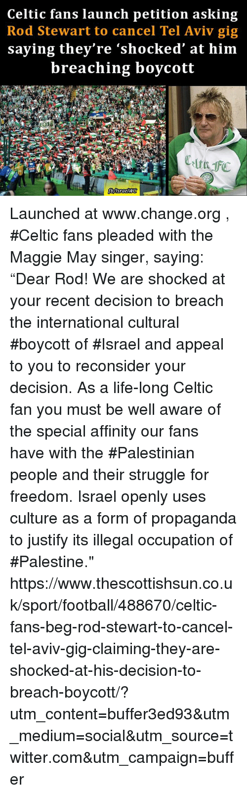 "internations: Celtic fans launch petition asking  Rod Stewart to cancel Tel Aviv gig  saying they're ""shocked at him  breaching boycott Launched at www.change.org , #Celtic fans pleaded with the Maggie May singer, saying: ""Dear Rod! We are shocked at your recent decision to breach the international cultural #boycott of #Israel and appeal to you to reconsider your decision. As a life-long Celtic fan you must be well aware of the special affinity our fans have with the #Palestinian people and their struggle for freedom. Israel openly uses culture as a form of propaganda to justify its illegal occupation of #Palestine."" https://www.thescottishsun.co.uk/sport/football/488670/celtic-fans-beg-rod-stewart-to-cancel-tel-aviv-gig-claiming-they-are-shocked-at-his-decision-to-breach-boycott/?utm_content=buffer3ed93&utm_medium=social&utm_source=twitter.com&utm_campaign=buffer"