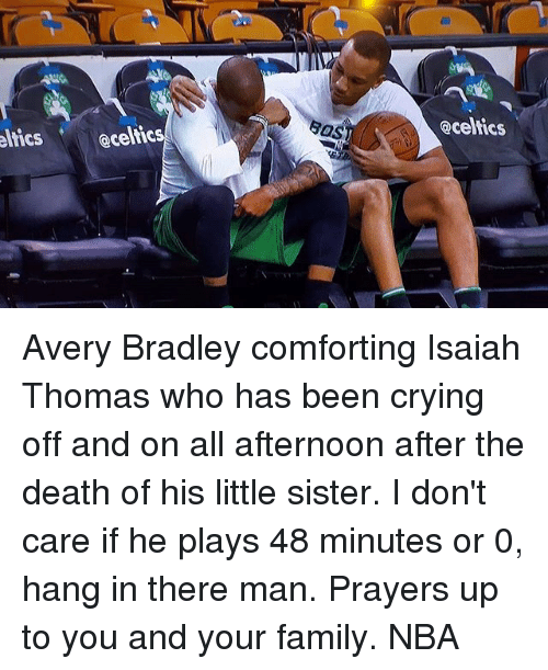 Hanging In There: @celtics  eltics @celtic Avery Bradley comforting Isaiah Thomas who has been crying off and on all afternoon after the death of his little sister. I don't care if he plays 48 minutes or 0, hang in there man. Prayers up to you and your family. NBA