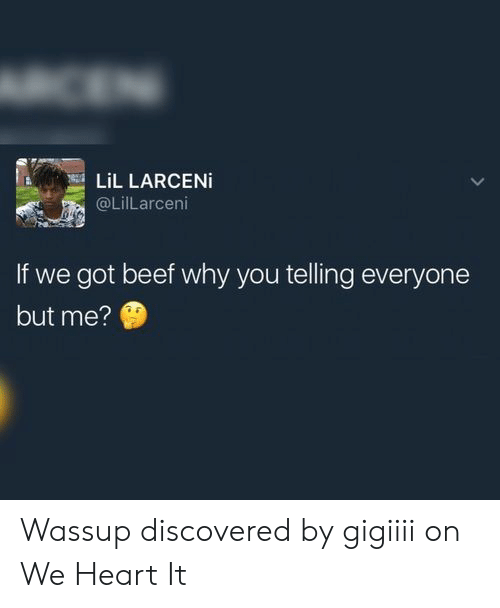 Beef, Heart, and Got: CEN  LiL LARCENI  @LilLarceni  If we got beef why you telling everyone  but me? Wassup discovered by gigiiii on We Heart It