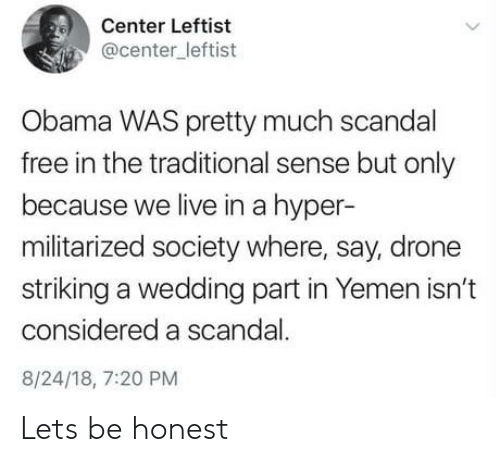 Scandal: Center Leftist  @center_leftist  Obama WAS pretty much scandal  free in the traditional sense but only  because we live in a hyper-  militarized society where, say, drone  striking a wedding part in Yemen isn't  considered a scandal.  8/24/18, 7:20 PM Lets be honest