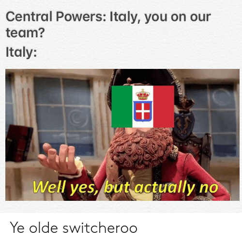 central powers: Central Powers: Italy, you on our  team?  Italy:  Well yes, but actually no Ye olde switcheroo