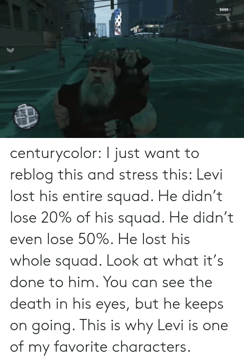 Squad, Tumblr, and Lost: centurycolor:  I just want to reblog this and stress this: Levi lost his entire squad. He didn't lose 20% of his squad. He didn't even lose 50%. He lost his whole squad. Look at what it's done to him. You can see the death in his eyes, but he keeps on going. This is why Levi is one of my favorite characters.