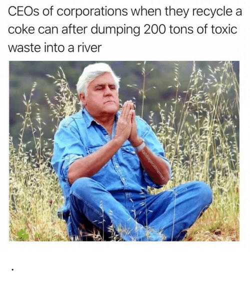 coke: CEOS of corporations when they recycle a  coke can after dumping 200 tons of toxic  waste into a river  cabbagecatmemes .