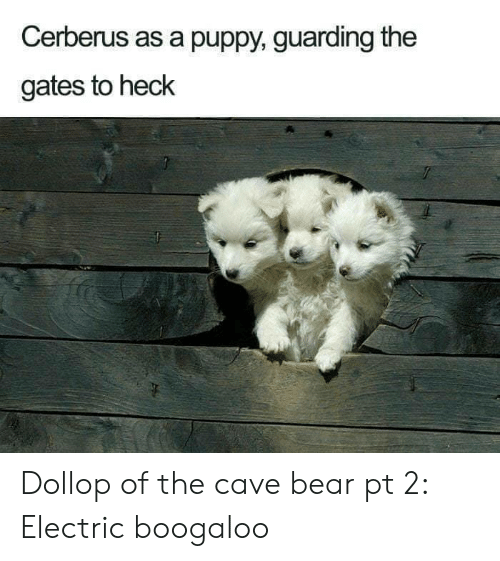 guarding: Cerberus as a puppy, guarding the  gates to heck Dollop of the cave bear pt 2: Electric boogaloo