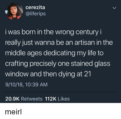 Stained: cerezita  @liferips  i was born in the wrong century i  really just wanna be an artisan in the  middle ages dedicating my life to  crafting precisely one stained glass  window and then dying at 21  9/10/18, 10:39 AM  20.9K Retweets 112K Likes meirl