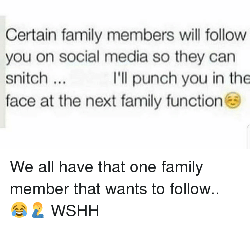 Family, Memes, and Snitch: Certain family members will follow  you on social media so they can  snitch.  face at the next family function  I'll punch you in the We all have that one family member that wants to follow.. 😂🤦‍♂️ WSHH