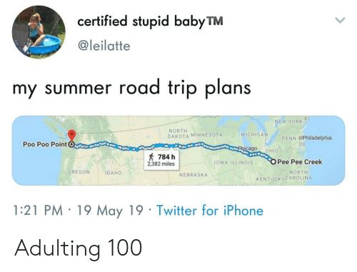 poo: certified stupid babyTM  @leilatte  my summer road trip plans  RI  NEW YORK  NORTH  DAKOTA MINNESOTA  MICHIGA  PENN OPhiladelphia  Poo Poo PointC  DE  cago OHIO  784 h  2382 milesOWA ILLINOIS  Pee Pee Creek  OREGON IDAHO  NORTH  NEBRASKA  KENTUCKYCAROLINA  1:21 PM 19 May 19 Twitter for iPhone Adulting 100