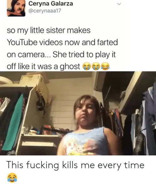 Fucking, Videos, and youtube.com: Ceryna Galarza  @cerynaaa17  so my little sister makes  YouTube videos now and farted  on camera... She tried to play it  off like it was a ghost This fucking kills me every time 😂