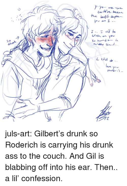 ces: Ces ld've hecen  de heeen  Crsh you  dronk  stil juls-art:  Gilbert's drunk so Roderich iscarryinghis drunk ass to the couch. And Gil is blabbing off into his ear. Then.. a lil' confession.