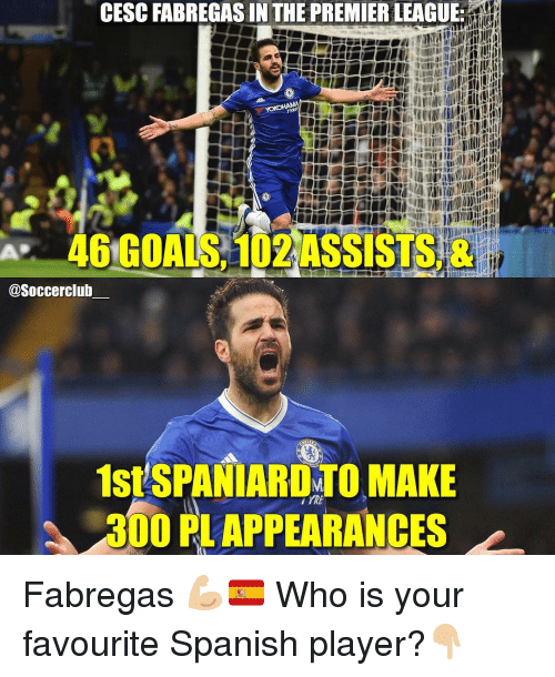 tyree: CESC FABREGAS IN THE PREMIERLEAGUE:  TYRE  46 GOALS 102ASSISTS &  @Soccerclub  1stSPANIARDYTO MAKE  300 PLAPPEARANCES Fabregas 💪🏼🇪🇸 Who is your favourite Spanish player?👇🏼