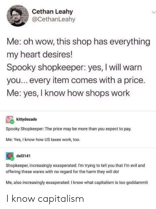Wow, Taxes, and Work: Cethan Leahy  @CethanLeahy  Me: oh wow, this shop has everything  my heart desires!  Spooky shopkeeper: yes, I will warn  you...every item comes with a price.  Me: yes, I know how shops work  kittydesade  Spooky Shopkeeper: The price may be more than you expect to pay.  Me: Yes, I know how US taxes work, too.  del3141  Shopkeeper, increasingly exasperated: I'm trying to tell you that I'm evil and  offering these wares with no regard for the harm they will do!  Me, also increasingly exasperated: I know what capitalism is too goddammit I know capitalism