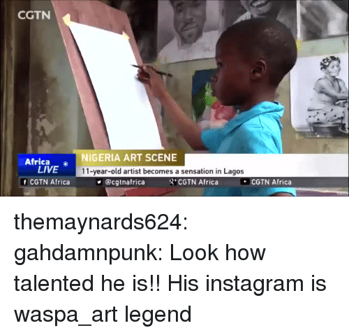 Africa, Instagram, and Tumblr: CGTN  Africa o  LIVE  f CGTN Africa  NIGERIA ART SCENE  11-year-old artist becomes a sensation in Lagos  @cgtnafrica  g CGTN Africa  COTN Africa themaynards624:  gahdamnpunk:  Look how talented he is!!  His instagram is  waspa_art     legend