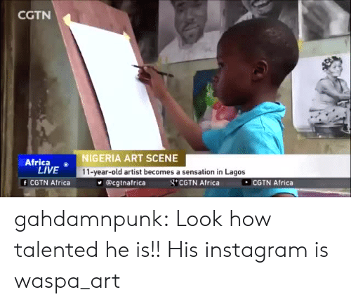 Africa, Instagram, and Target: CGTN  Africa o  LIVE  f CGTN Africa  NIGERIA ART SCENE  11-year-old artist becomes a sensation in Lagos  @cgtnafrica  g CGTN Africa  COTN Africa gahdamnpunk:  Look how talented he is!!  His instagram is  waspa_art
