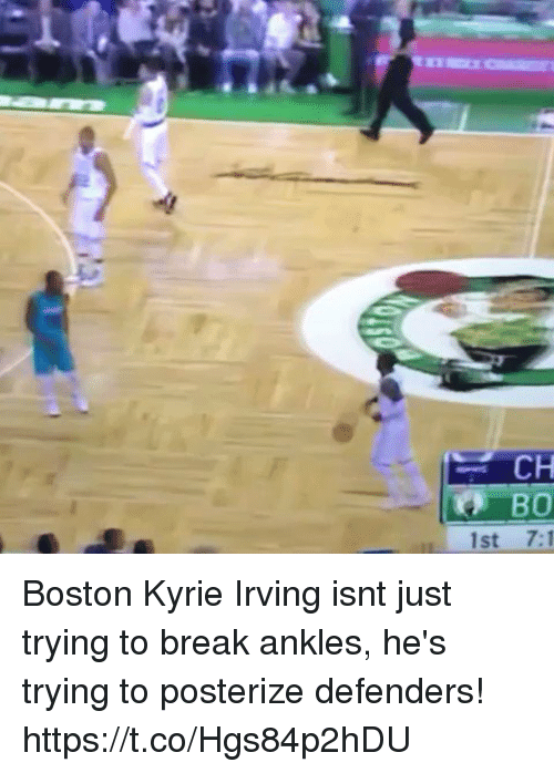 Kyrie Irving, Memes, and Boston: CH  1st 7:1 Boston Kyrie Irving isnt just trying to break ankles, he's trying to posterize defenders! https://t.co/Hgs84p2hDU