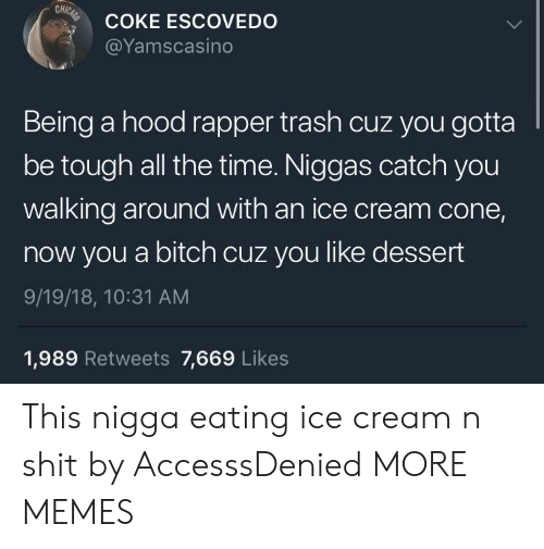 A Hood: CH  COKE ESCOVEDO  @Yamscasino  Being a hood rapper trash cuz you gotta  be tough all the time. Niggas catch you  walking around with an ice cream cone,  now you a bitch cuz you like dessert  9/19/18, 10:31 AM  1,989 Retweets 7,669 Likes This nigga eating ice cream n shit by AccesssDenied MORE MEMES