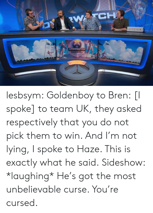 respectively: CH  OMEN  OVERWATCH lesbsym:  Goldenboy to Bren: [I spoke] to team UK, they asked respectively that you do not pick them to win. And I'm not lying, I spoke to Haze. This is exactly what he said. Sideshow: *laughing* He's got the most unbelievable curse. You're cursed.