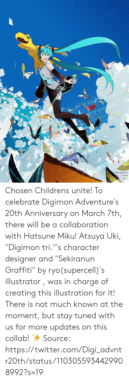 "Dank, Graffiti, and Twitter: CH T Chosen Childrens unite! To celebrate Digimon Adventure's 20th Anniversary on March 7th, there will be a collaboration with Hatsune Miku! Atsuya Uki, ""Digimon tri.""'s character designer and ""Sekiranun Graffiti"" by ryo(supercell)'s illustrator , was in charge of creating this illustration for it!  There is not much known at the moment, but stay tuned with us for more updates on this collab! ✨  Source: https://twitter.com/Digi_advntr20th/status/1103055934429908992?s=19"