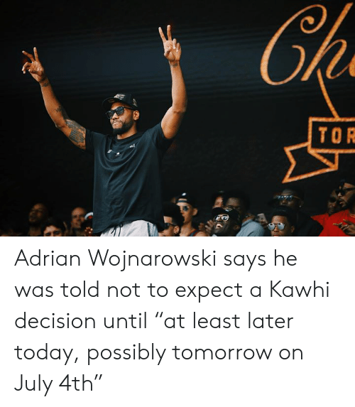 """Today, Tomorrow, and Tor: Ch  TOR Adrian Wojnarowski says he was told not to expect a Kawhi decision until """"at least later today, possibly tomorrow on July 4th"""""""
