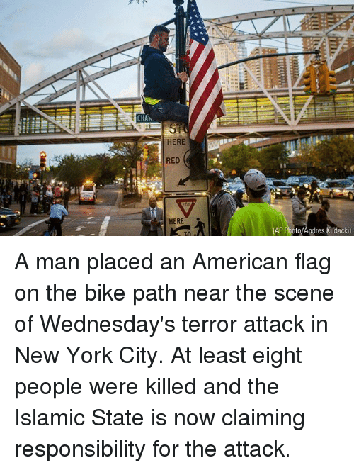 Andres: CHA  HERE  RED  HERE  to/Andres kudacki) A man placed an American flag on the bike path near the scene of Wednesday's terror attack in New York City. At least eight people were killed and the Islamic State is now claiming responsibility for the attack.
