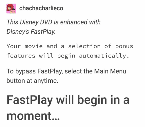 Disney, Movie, and Dvd: chachacharliec  This Disney DVD is enhanced with  Disney's FastPlay  Your movie and a selection of bonus  features will begin automatically  To bypass FastPlay, select the Main Menu  button at anytime.  FastPlay will begin in a  moment.