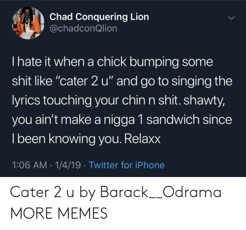 "Dank, Iphone, and Memes: Chad Conquering Lion  @chadconQlion  I hate it when a chick bumping some  shit like ""cater 2 u"" and go to singing the  yrics touching your chin n shit. shawty,  you ain't make a nigga 1 sandwich since  l been knowing vou. Relaxx  1:06 AM-1/4/19 Twitter for iPhone Cater 2 u by Barack__Odrama MORE MEMES"
