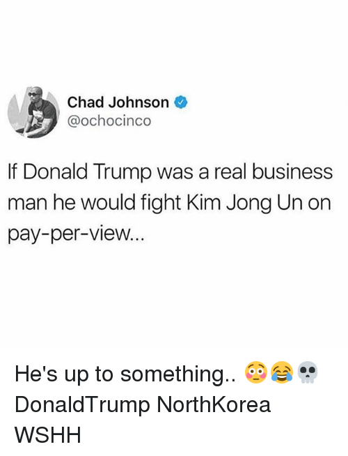 Donald Trump, Kim Jong-Un, and Memes: Chad Johnson  @ochocinco  If Donald Trump was a real business  man he would fight Kim Jong Un on  pay-per-view... He's up to something.. 😳😂💀 DonaldTrump NorthKorea WSHH