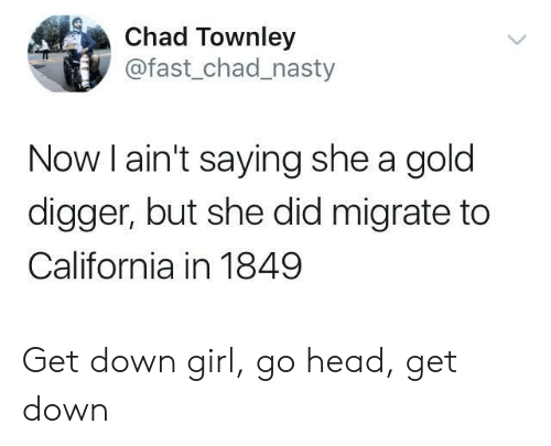 gold digger: Chad Townley  @fast_chad_nasty  Now l ain't saying she a gold  digger, but she did migrate to  California in 1849 Get down girl, go head, get down