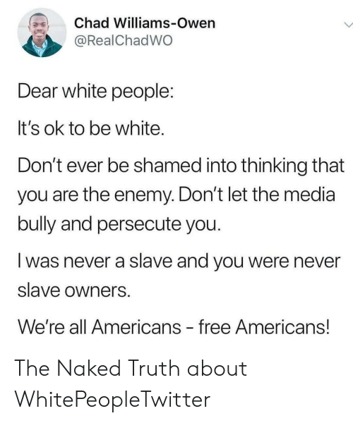 slave: Chad Williams-Owen  @RealChadWO  Dear white people:  It's ok to be white.  Don't ever be shamed into thinking that  you are the enemy. Don't let the media  bully and persecute you.  was never a slave and you were never  slave owners  We're all Americans free Americans! The Naked Truth about WhitePeopleTwitter
