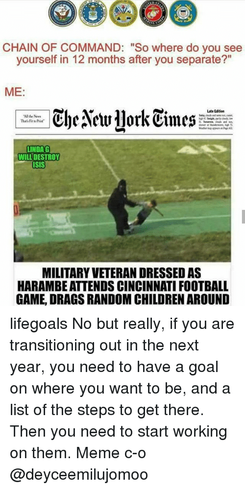 "Football, Isis, and Meme: CHAIN OF COMMAND: ""So where do you see  yourself in 12 months after you separate?""  ME  ClyeNetr1lork Cimes  Late Edition  the News  That FittoPrier  LINDA G  WILL DESTROY  ISIS  MILITARYVETERANDRESSED AS  HARAMBEATTENDS CINCINNATI FOOTBALL  GAME, DRAGS RANDOMCHILDRENAROUND lifegoals No but really, if you are transitioning out in the next year, you need to have a goal on where you want to be, and a list of the steps to get there. Then you need to start working on them. Meme c-o @deyceemilujomoo"