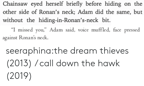 "Pressed: Chainsaw eyed herself briefly before hiding on the  other side of Ronan's neck; Adam did the same, but  without the hiding-in-Ronan's-neck bit   ""I missed you,"" Adam said, voice muffled, face pressed  against Ronan's neck seeraphina:the dream thieves (2013) / call down the hawk (2019)"