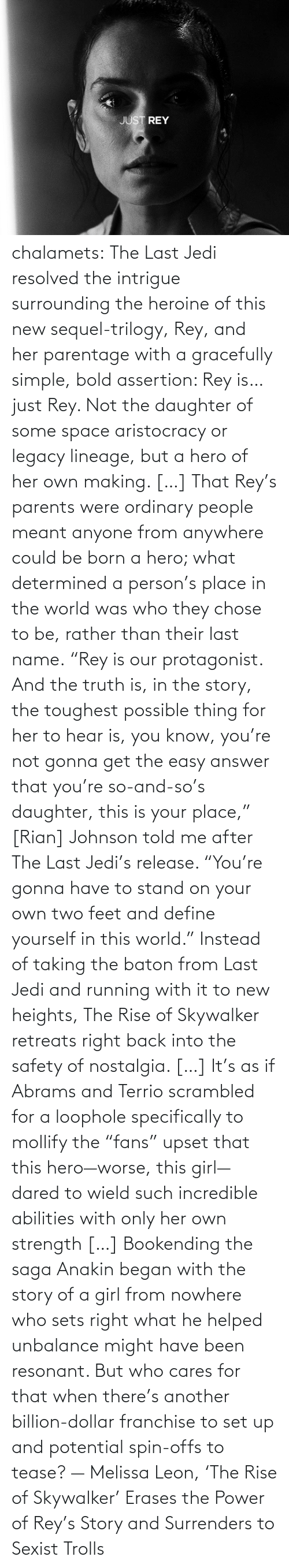 "Is Just: chalamets:  The Last Jedi resolved the intrigue surrounding the heroine of this new sequel-trilogy, Rey, and her parentage with a gracefully simple, bold assertion: Rey is… just Rey. Not the daughter of some space aristocracy or legacy lineage, but a hero of her own making. […] That Rey's parents were ordinary people meant anyone from anywhere could be born a hero; what determined a person's place in the world was who they chose to be, rather than their last name. ""Rey is our protagonist. And the truth is, in the story, the toughest possible thing for her to hear is, you know, you're not gonna get the easy answer that you're so-and-so's daughter, this is your place,"" [Rian] Johnson told me after The Last Jedi's release. ""You're gonna have to stand on your own two feet and define yourself in this world."" Instead of taking the baton from Last Jedi and running with it to new heights, The Rise of Skywalker retreats right back into the safety of nostalgia. […] It's as if Abrams and Terrio scrambled for a loophole specifically to mollify the ""fans"" upset that this hero—worse, this girl—dared to wield such incredible abilities with only her own strength […] Bookending the saga Anakin began with the story of a girl from nowhere who sets right what he helped unbalance might have been resonant. But who cares for that when there's another billion-dollar franchise to set up and potential spin-offs to tease? — Melissa Leon, 'The Rise of Skywalker' Erases the Power of Rey's Story and Surrenders to Sexist Trolls"