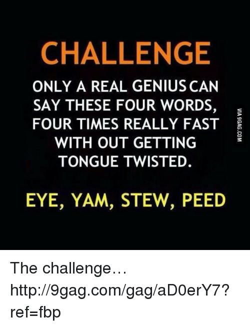 Eye Yam Stew Peed: CHALLENGE  ONLY A REAL GENIUS CAN  SAY THESE FOUR WORDS  FOUR TIMES REALLY FAST  WITH OUT GETTING  TONGUE TWISTED  EYE, YAM, STEW, PEED The challenge… http://9gag.com/gag/aD0erY7?ref=fbp