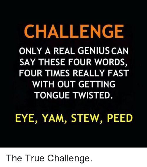 Eye Yam Stew Peed: CHALLENGE  ONLY A REAL GENIUS CAN  SAY THESE FOUR WORDS,  FOUR TIMES REALLY FAST  WITH OUT GETTING  TONGUE TWISTED.  EYE, YAM, STEW, PEED <p>The True Challenge.</p>