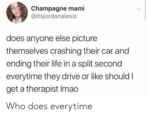 Crashing: Champagne mami  @itsjordanalexis  does anyone else picture  themselves crashing their car and  ending their life in a split second  everytime they drive or like shouldI  get a therapist Imao Who does everytime