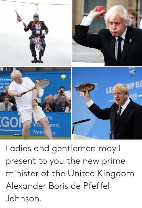 United, United Kingdom, and Kingdom: CHAMPIO  LE IP ELE  19  GO  ns  Inves ents  Prote n Ladies and gentlemen may I present to you the new prime minister of the United Kingdom Alexander Boris de Pfeffel Johnson.