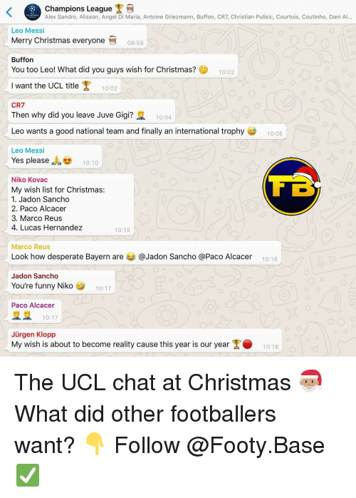 courtois: Champions League  Alex Sandro, Alisson, Angel Di Maria, Antoine Griezmann, Buffon, CR7, Christian Pulisic, Courtois, Coutinho, Dani Al...  Leo Messi  Merry Christmas everyone  09:59  Buffon  You too Leo! What did you guys wish for Christmas?  10:02  Iwant the UCL title  10:02  CR7  Then why did you leave Juve Gigi?  10:04  Leo wants a good national team and finally an international trophy  10:05  Leo Messi  Yes please , 10:10  Niko Kovac  My wish list for Christmas:  1. Jadon Sancho  2. Paco Alcacer  3. Marco Reus  4. Lucas Hernandez  10:15  Marco Reus  Look how desperate Bayern are 부 @Jadon Sancho @Paco Alcacer  10:16  Jadon Sancho  You're funny Niko  10:17  Paco Alcacer  10:17  Jürgen Klopp  My wish is about to become reality cause this year is our year1018 The UCL chat at Christmas 🎅🏽 What did other footballers want? 👇 Follow @Footy.Base ✅