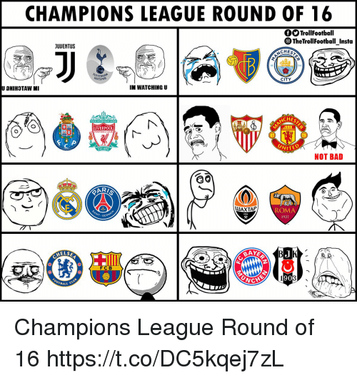 Bad, Football, and Memes: CHAMPIONS LEAGUE ROUND OF 16  fOTrollFootball  TheTrollFootball_Insta  CHEST  JUUENTUS  94  CITY  TEN  YOTSPUR  IM WATCHING U  U AHIHOTAW MI  CHES  LIVERPOOL  FOOTBALL  WITED  NOT BAD  ST.1892  RI  ROMA  1927  UAXTAP  父  INT GERM  BAYER  AELSE  FCB  90  OTBALL Champions League Round of 16 https://t.co/DC5kqej7zL