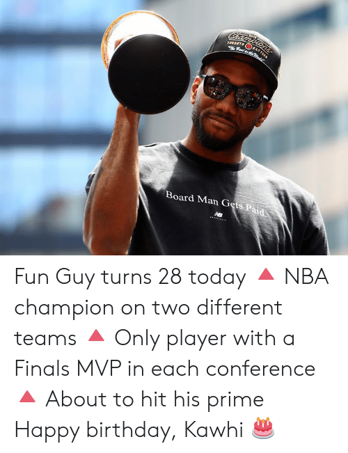 Conference: Championsr  TORONTO  Best dhe  RA  Board Man Gets Paid Fun Guy turns 28 today  🔺 NBA champion on two different teams 🔺 Only player with a Finals MVP in each conference 🔺 About to hit his prime  Happy birthday, Kawhi 🎂