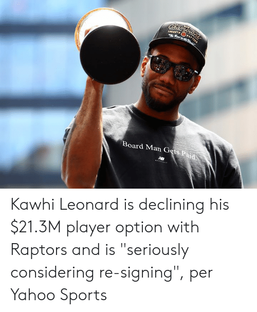 "Sports, Kawhi Leonard, and Best: Championsr  TORONTO  Best dhe  RA  Board Man Gets Paid Kawhi Leonard is declining his $21.3M player option with Raptors and is ""seriously considering re-signing"", per Yahoo Sports"