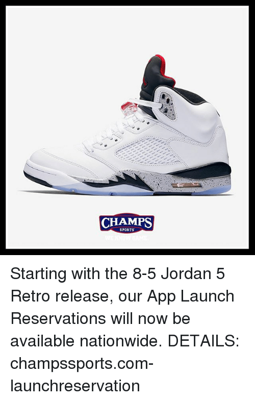 reservations: CHAMPS  SPORTS Starting with the 8-5 Jordan 5 Retro release, our App Launch Reservations will now be available nationwide. DETAILS: champssports.com-launchreservation