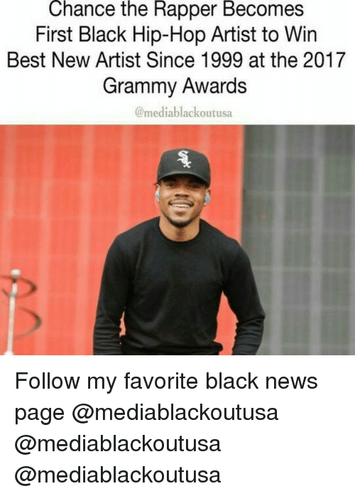 Grammy Awards: Chance the Rapper Becomes  First Black Hip-Hop Artist to Win  Best New Artist Since 1999 at the 2017  Grammy Awards  media blackoutusa Follow my favorite black news page @mediablackoutusa @mediablackoutusa @mediablackoutusa