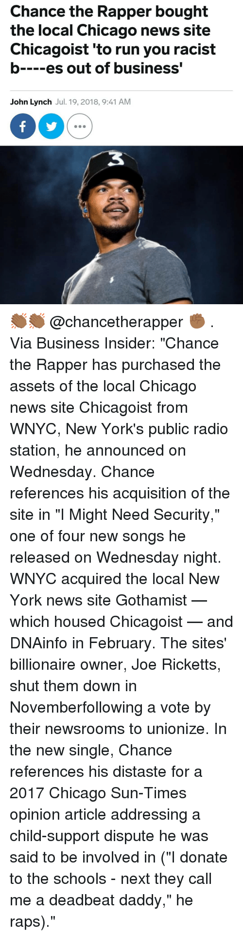 "raps: Chance the Rapper bought  the local Chicago news site  Chicagoist 'to run you racist  b es out of business'  John Lynch Jul. 19, 2018, 9:41 AM 👏🏾👏🏾 @chancetherapper ✊🏾 . Via Business Insider: ""Chance the Rapper has purchased the assets of the local Chicago news site Chicagoist from WNYC, New York's public radio station, he announced on Wednesday. Chance references his acquisition of the site in ""I Might Need Security,"" one of four new songs he released on Wednesday night. WNYC acquired the local New York news site Gothamist — which housed Chicagoist — and DNAinfo in February. The sites' billionaire owner, Joe Ricketts, shut them down in Novemberfollowing a vote by their newsrooms to unionize. In the new single, Chance references his distaste for a 2017 Chicago Sun-Times opinion article addressing a child-support dispute he was said to be involved in (""I donate to the schools - next they call me a deadbeat daddy,"" he raps)."""