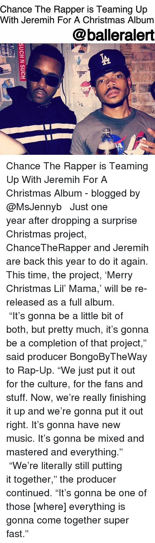 """jeremih: Chance The Rapper is Teaming Up  With Jeremih For A Christmas Album  @balleralert Chance The Rapper is Teaming Up With Jeremih For A Christmas Album - blogged by @MsJennyb ⠀⠀⠀⠀⠀⠀⠀ ⠀⠀⠀⠀⠀⠀⠀ Just one year after dropping a surprise Christmas project, ChanceTheRapper and Jeremih are back this year to do it again. This time, the project, 'Merry Christmas Lil' Mama,' will be re-released as a full album. ⠀⠀⠀⠀⠀⠀⠀ ⠀⠀⠀⠀⠀⠀⠀ """"It's gonna be a little bit of both, but pretty much, it's gonna be a completion of that project,"""" said producer BongoByTheWay to Rap-Up. """"We just put it out for the culture, for the fans and stuff. Now, we're really finishing it up and we're gonna put it out right. It's gonna have new music. It's gonna be mixed and mastered and everything."""" ⠀⠀⠀⠀⠀⠀⠀ ⠀⠀⠀⠀⠀⠀⠀ """"We're literally still putting it together,"""" the producer continued. """"It's gonna be one of those [where] everything is gonna come together super fast."""""""
