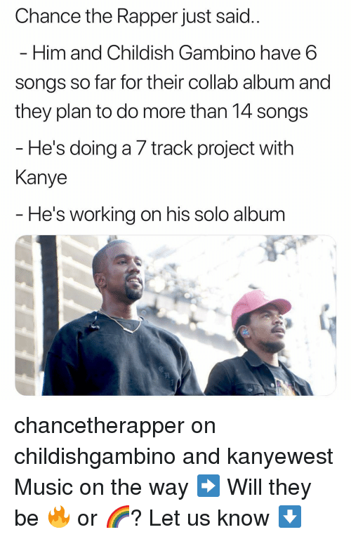 Chance the Rapper, Childish Gambino, and Kanye: Chance the Rapper just said  Him and Childish Gambino have 6  songs so far for their collab album and  they plan to do more than 14 songs  He's doing a 7 track project with  Kanye  He's working on his solo albunm chancetherapper on childishgambino and kanyewest Music on the way ➡️ Will they be 🔥 or 🌈? Let us know ⬇️